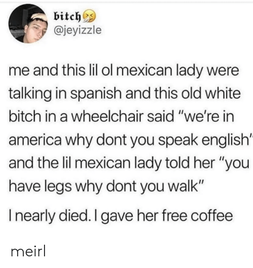 "Speak English: bitch^s  @jeyizzle  me and this lil ol mexican lady were  talking in spanish and this old white  bitch in a wheelchair said ""we're in  america why dont you speak english'  and the lil mexican lady told her ""you  have legs why dont you walk""  I nearly died. I gave her free coffee meirl"
