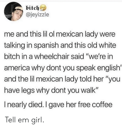 "Speak English: bitch^s  @jeyizzle  me and this lil ol mexican lady were  talking in spanish and this old white  bitch in a wheelchair said ""we're in  america why dont you speak english'  and the lil mexican lady told her ""you  have legs why dont you walk""  I nearly died. I gave her free coffee Tell em girl."