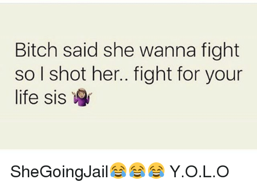 Bitch, Life, and Memes: Bitch said she wanna fight  so l shot her.. fight for your  life sis SheGoingJail😂😂😂 Y.O.L.O