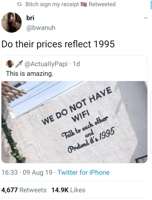 pretend: Bitch sign my receipt  Retweeted  bri  @bwanuh  Do their prices reflect 1995  @ActuallyPapi 1d  This is amazing.  WE DO NOT HAVE  WIFI  Talk to each other  and  Pretend it's 1995  16:33 09 Aug 19 Twitter for iPhone  4,677 Retweets 14.9K Likes