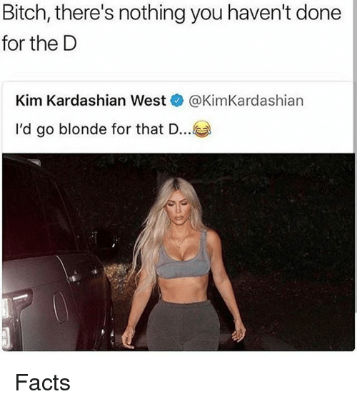 Bitch, Facts, and Kim Kardashian: Bitch, there's nothing you haven't done  for the D  Kim Kardashian West @KimKardashian  I'd go blonde for that D.. Facts