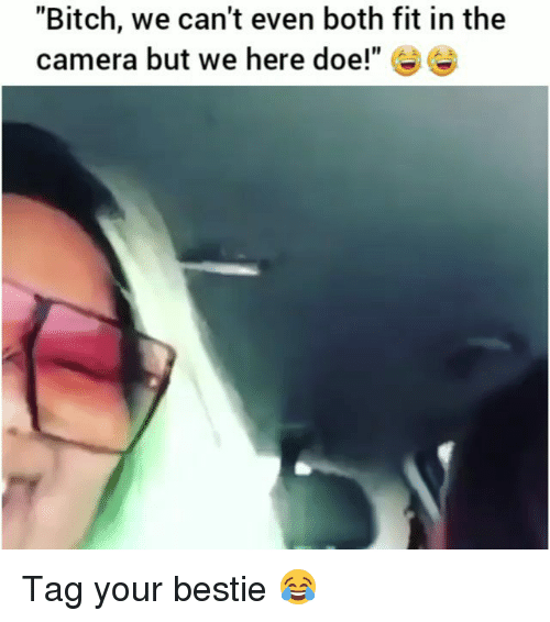 "Bitch, Doe, and Funny: ""Bitch, we can't even both fit in the  camera but we here doe!"" Tag your bestie 😂"