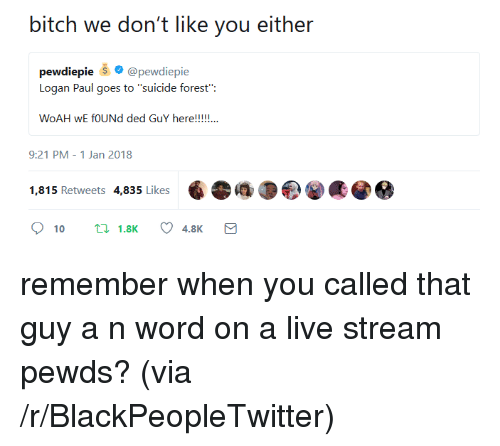"live stream: bitch we don't like you either  pewdiepie @pewdiepie  Logan Paul goes to ""suicide forest"":  9:21 PM-1 Jan 2018  1,815 Retweets 4,835 Likes <p>remember when you called that guy a n word on a live stream pewds? (via /r/BlackPeopleTwitter)</p>"
