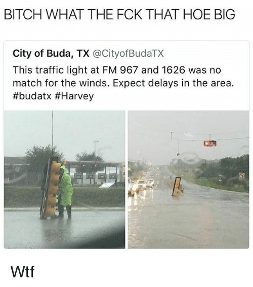 expectedly: BITCH WHAT THE FCK THAT HOE BIG  City of Buda, TX @CityofBudaTX  This traffic light at FM 967 and 1626 was no  match for the winds. Expect delays in the area.  Wtf