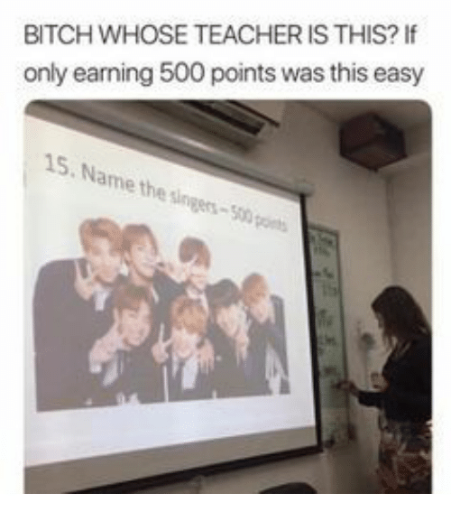singers: BITCH WHOSE TEACHER IS THIS?I  only earning 500 points was this easy  15. Name the singers-500 pos