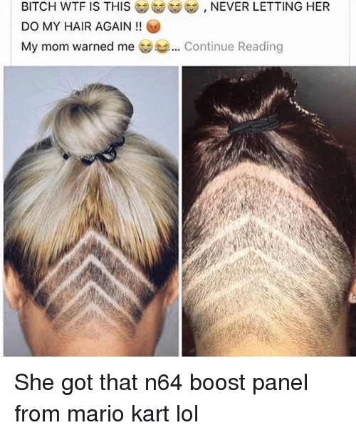 Bitch, Lol, and Mario Kart: BITCH WTF IS THIS  DO MY HAIR AGAIN!!  My mom warned me  NEVER LETTING HER  Continue Reading She got that n64 boost panel from mario kart lol