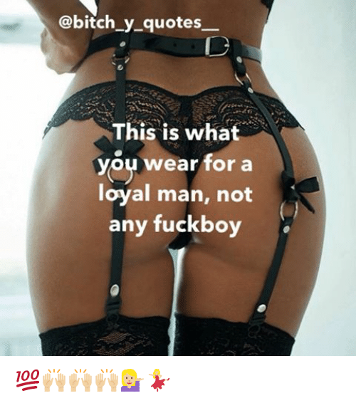 Fuckboy, Memes, and 🤖: @bitch y quotes  This is what  you wear for a  loyal man, not  any fuckboy 💯🙌🏼🙌🏼🙌🏼💁🏼💃🏼
