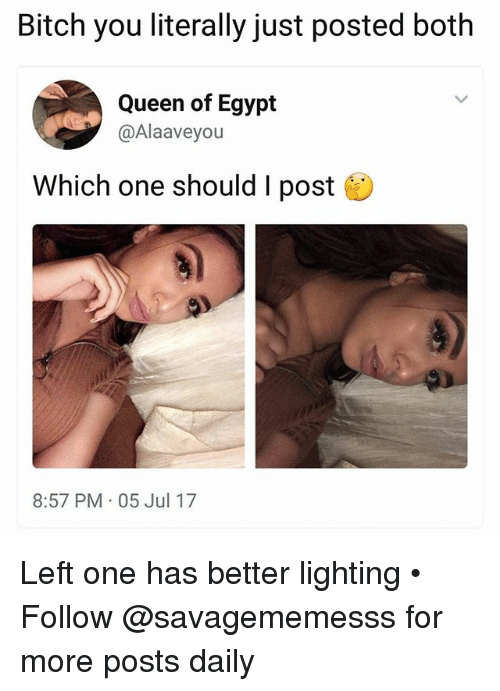 Egyption: Bitch you literally just posted both  Queen of Egypt  @Alaaveyou  Which one should I post  8:57 PM 05 Jul 17 Left one has better lighting • ➫➫ Follow @savagememesss for more posts daily