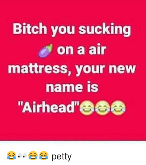 bitch you sucking on a air mattress your new ame 26907049 🅱 25 best memes about air mattress air mattress memes