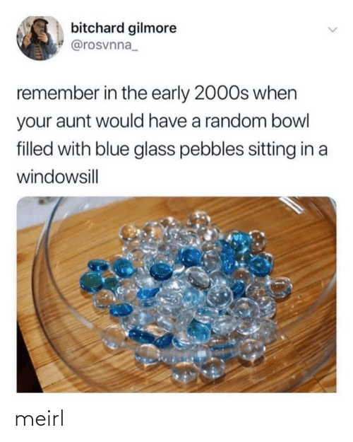 2000s: bitchard gilmore  @rosvnna_  remember in the early 2000s when  your aunt would have a random bowl  filled with blue glass pebbles sitting in a  windowsill  <> meirl