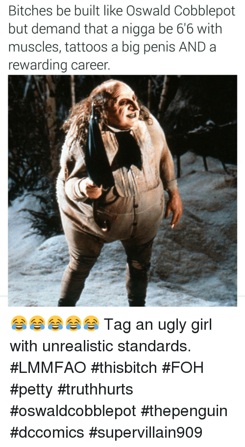 Bitch, Foh, and Girls: Bitches be built like Oswald Cobblepot  but demand that a nigga be 6'6 with  muscles, tattoos a big penis AND a  rewarding career 😂😂😂😂😂 Tag an ugly girl with unrealistic standards. #LMMFAO #thisbitch #FOH #petty #truthhurts #oswaldcobblepot #thepenguin #dccomics #supervillain909