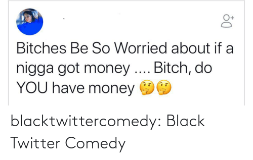 worried: Bitches Be So Worried about if a  nigga got money .. Bitch, do  YOU have money blacktwittercomedy:  Black Twitter Comedy