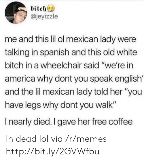 "Speak English: bitches  @jeyizzle  me and this lil ol mexican lady were  talking in spanish and this old white  bitch in a wheelchair said ""we're in  america why dont you speak english'  and the lil mexican lady told her ""you  have legs why dont you walk""  I nearly died. I gave her free coffee In dead lol via /r/memes http://bit.ly/2GVWfbu"