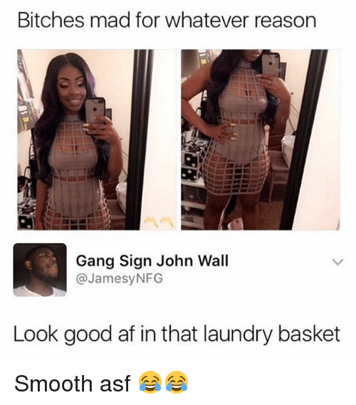 Gang Sign: Bitches mad for whatever reason  Gang Sign John Wall  @JamesyNFG  Look good af in that laundry basket Smooth asf 😂😂