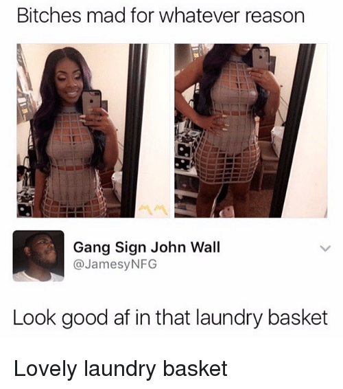 Gang Sign: Bitches mad for whatever reason  Gang Sign John Wall  @JamesyNFG  Look good af in that laundry basket Lovely laundry basket