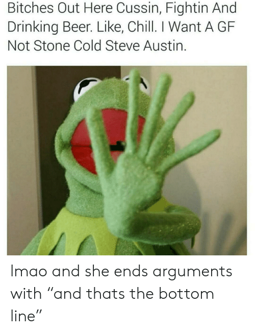 "drinking beer: Bitches Out Here Cussin, Fightin And  Drinking Beer. Like, Chill. I Want A GF  Not Stone Cold Steve Austin. lmao and she ends arguments  with ""and thats the bottom line"""