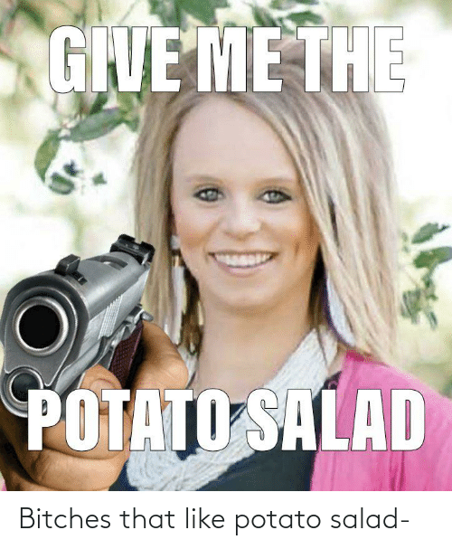 potato salad: Bitches that like potato salad-