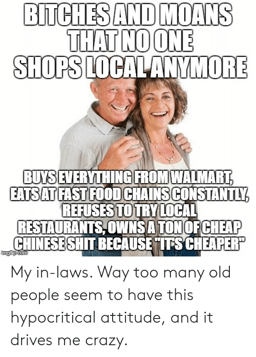 Becaus: BITCHESAND MOANS  THAT NOONE  SHOPS LOCALANYMORE  BUYS  IEVERYTHINGIFROMWALMART  EATSATFAST FOOD CHAINSCONSTANTLY  REFUSESTOTRY LOCAL  RESTAURANTS,OWNSA TON OFCHEAP  CHINESESHIT BECAUS  ETITSCHEAPER  imgiip My in-laws. Way too many old people seem to have this hypocritical attitude, and it drives me crazy.
