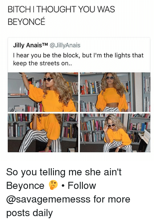 Beyonce, Memes, and Streets: BITCHI THOUGHT YOU WAS  BEYONCE  Jilly AnaisTM @JillyAnais  I hear you be the block, but I'm the lights that  keep the streets on.. So you telling me she ain't Beyonce 🤔 • Follow @savagememesss for more posts daily