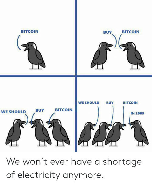 Bitcoin, Electricity, and Ever: BITCOIN  BUY  BITCOIN  WE SHOULD BUY  BITCOIN  BITCOIN  WE SHOULD  ,BUY  IN 2009 We won't ever have a shortage of electricity anymore.