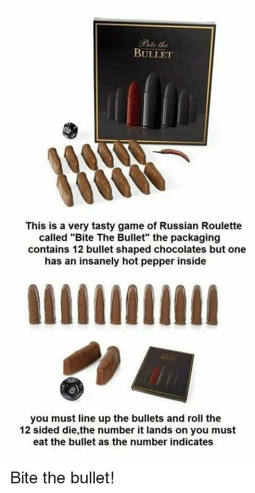 """russian roulette: Bite the  BULLET  This is a very tasty game of Russian Roulette  called """"Bite The Bullet"""" the packaging  contains 12 bullet shaped chocolates but one  has an insanely hot pepper inside  you must line up the bullets and roll the  12 sided die,the number it lands on you must  eat the bullet as the number indicates Bite the bullet!"""
