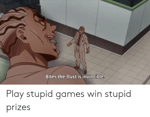 play-stupid-games: Bites the Rust is invincible! Play stupid games win stupid prizes