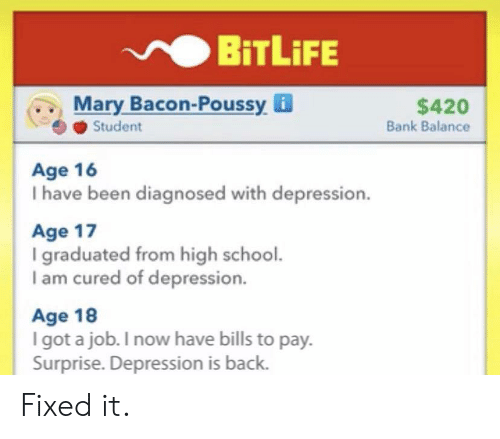Bacon: BiTLiFE  Mary Bacon-Poussy i  Student  $420  Bank Balance  Age 16  I have been diagnosed with depression.  Age 17  I graduated from high school.  I am cured of depression.  Age 18  I got a job. I now have bills to pay.  Surprise. Depression is back. Fixed it.
