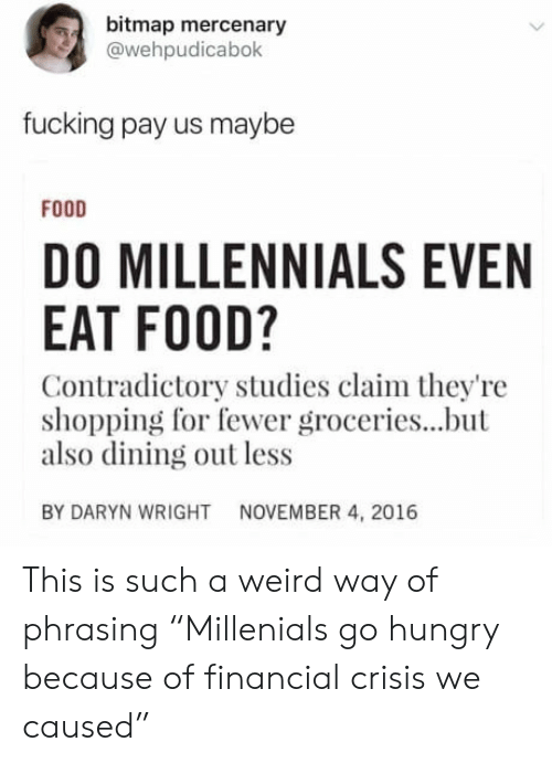"""phrasing: bitmap mercenary  @wehpudicabok  fucking pay us maybe  FODD  DO MILLENNIALS EVEN  EAT FOOD?  Contradictory studies claim they're  shopping for fewer groceries...but  also dining out less  BY DARYN WRIGHT  NOVEMBER 4, 2016 This is such a weird way of phrasing """"Millenials go hungry because of financial crisis we caused"""""""