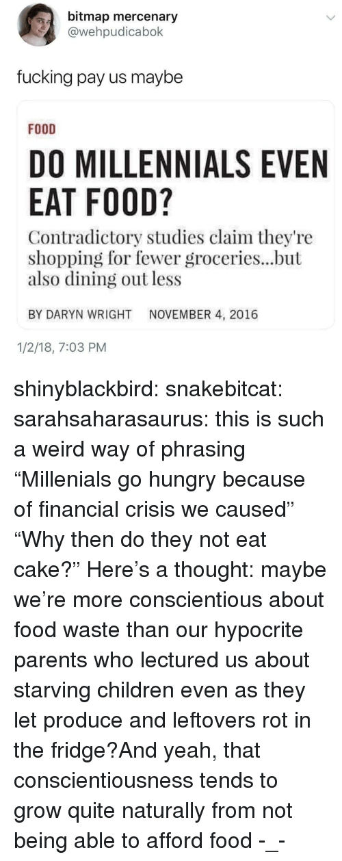 """phrasing: bitmap mercenary  @wehpudicabok  fucking pay us maybe  FOOD  DO MILLENNIALS EVEN  EAT FOOD?  Contradictory studies claim they're  shopping for fewer groceries...but  also dining out less  BY DARYN WRIGHT NOVEMBER 4, 2016  1/2/18, 7:03 PM shinyblackbird:  snakebitcat: sarahsaharasaurus: this is such a weird way of phrasing """"Millenials go hungry because of financial crisis we caused""""  """"Why then do they not eat cake?""""   Here's a thought: maybe we're more conscientious about food waste than our hypocrite parents who lectured us about starving children even as they let produce and leftovers rot in the fridge?And yeah, that conscientiousness tends to grow quite naturally from not being able to afford food  -_-"""