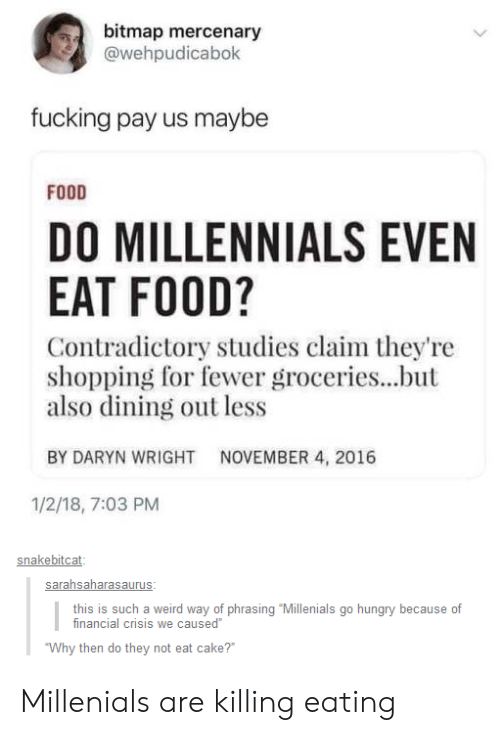 """phrasing: bitmap mercenary  @wehpudicabok  fucking pay us maybe  FOOD  DO MILLENNIALS EVEN  EAT FOOD?  Contradictory studies claim they're  shopping for fewer groceries...but  also dining out less  BY DARYN WRIGHT  NOVEMBER 4, 2016  1/2/18, 7:03 PM  snakebitcat  this is such a weird way of phrasing """"Millenials go hungry because of  inancial crisis we caused  Why then do they not eat cake? Millenials are killing eating"""