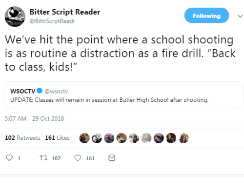 """school shooting: Bitter Script Reader  @BittrScrptReadr  Following  We've hit the point where a school shooting  is as routine a distraction as a fire drill. """"Back  to class, kids!""""  WSoCTV@wsoctv  UPDATE: Classes will remain in session at Butler High School after shooting.  5:07 AM- 29 Oct 2018  102 Retweets 161 Likes  91 t102161"""