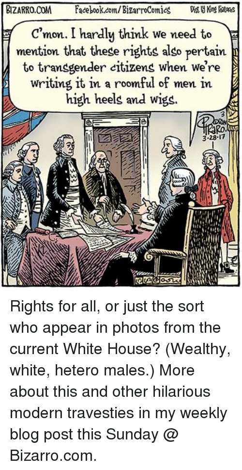 Facebook, Memes, and Transgender: BIZARRO COM  Facebook.com/BizarroComics  Dist  c mon. I hardly think we need to  mention that these rights also pertain  to transgender citizens when we're  writing it in a roomful of men in  high heels and wigs.  PAD  3.28.17 Rights for all, or just the sort who appear in photos from the current White House? (Wealthy, white, hetero males.) More about this and other hilarious modern travesties in my weekly blog post this Sunday @ Bizarro.com.