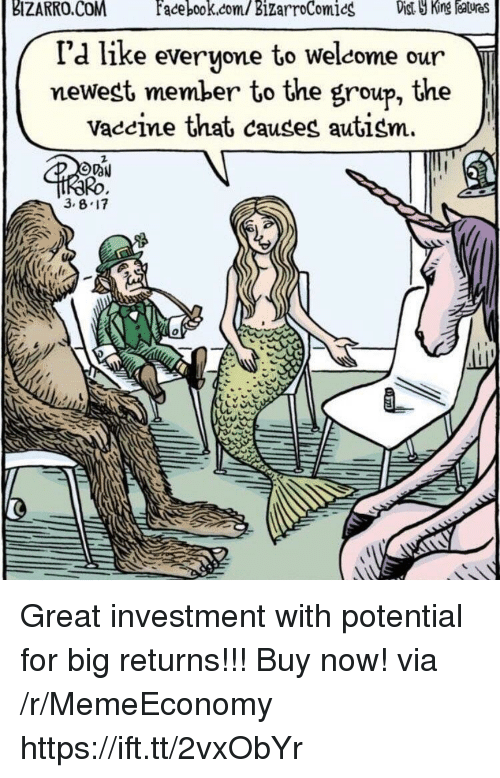 Autism, Com, and King: BIZARRO.COMfacebook.com/  BizarroComics  st  King  eatures  I'd like evervone to welcome our  newest member to the group, the  Vaccine that causes autism.  2  Ro  0 Great investment with potential for big returns!!! Buy now! via /r/MemeEconomy https://ift.tt/2vxObYr