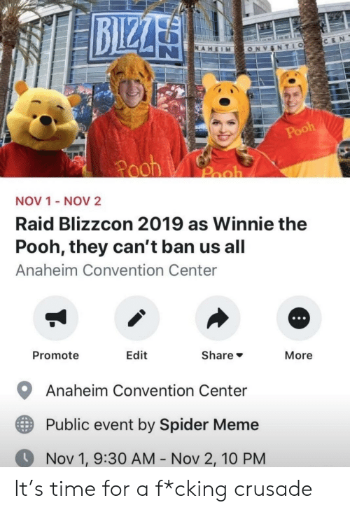 Ban: BIZZA  CEN  NAHEIM  TLO  ONV  Pooh  Pooh  Pooh  NOV 1 - NOV2  Raid Blizzcon 2019 as Winnie the  Pooh, they can't ban us all  Anaheim Convention Center  Promote  Edit  Share  More  Anaheim Convention Center  Public event by Spider Meme  Nov 1, 9:30 AM - Nov 2, 10 PM It's time for a f*cking crusade