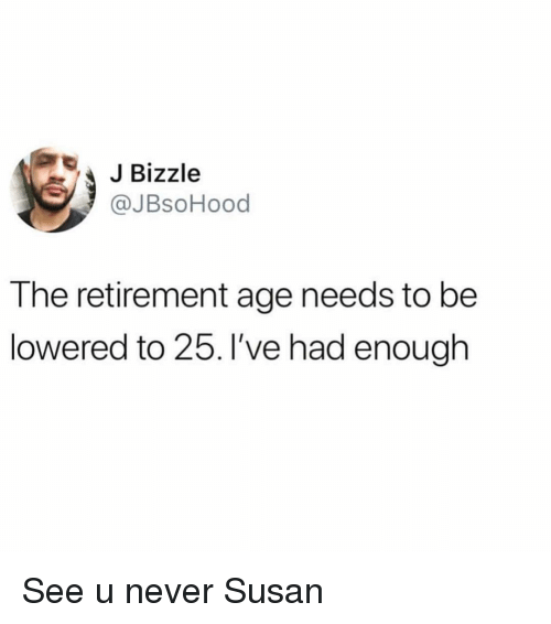 lowered: Bizzle  @JBsoHood  The retirement age needs to be  lowered to 25. I've had enough See u never Susan