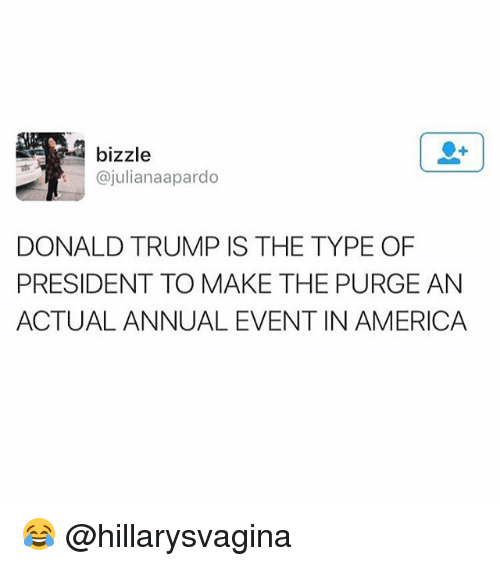 The Purge: bizzle  @juliana apardo  DONALD TRUMP IS THE TYPE OF  PRESIDENT TO MAKE THE PURGE AN  ACTUAL ANNUAL EVENT IN AMERICA 😂 @hillarysvagina