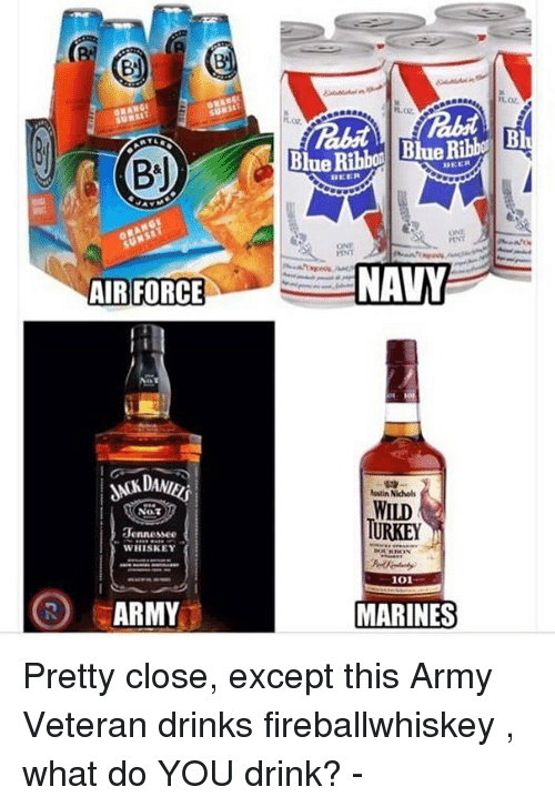 Turkeyism: BJ  AIR FORCE  NOT  Jennessee  WHISKEY  (R) ARMY  Blue Ribb  Austin Nichols  WILD  TURKEY  1001  MARINES Pretty close, except this Army Veteran drinks fireballwhiskey , what do YOU drink? -