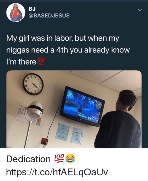 Im There: BJ  @BASEDJESUS  My girl was in labor, but when my  niggas need a 4th you already know  I'm there  100  1 12  lo,  9:  8 Dedication 💯😂 https://t.co/hfAELqOaUv