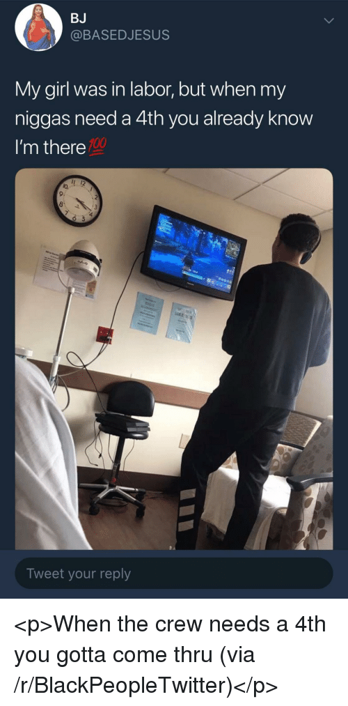 Im There: BJ  @BASEDJESUS  My girl was in labor, but when my  niggas need a 4th you already know  I'm there  100  lo.  9:  Tweet your reply <p>When the crew needs a 4th you gotta come thru (via /r/BlackPeopleTwitter)</p>