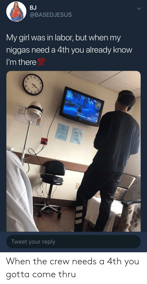 Im There: BJ  @BASEDJESUS  My girl was in labor, but when my  niggas need a 4th you already know  I'm there  100  lo.  9:  Tweet your reply When the crew needs a 4th you gotta come thru