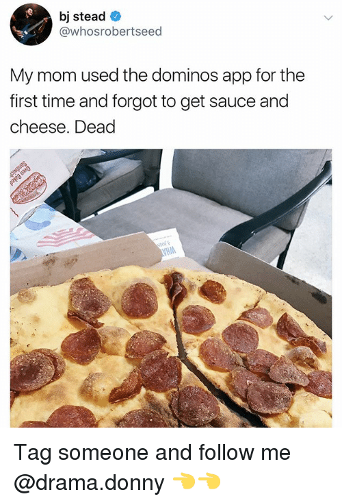 Dominos App: bj stead  @whosrobertseed  My mom used the dominos app for the  first time and forgot to get sauce and  cheese. Dead Tag someone and follow me @drama.donny 👈👈