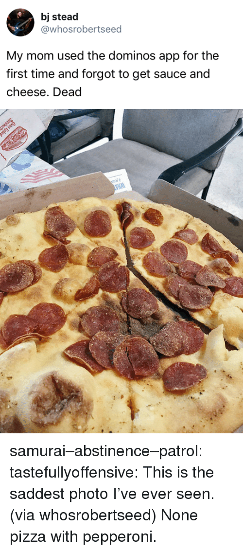 Dominos App: bj stead  @whosrobertseed  My mom used the dominos app for the  first time and forgot to get sauce and  cheese. Dead samurai–abstinence–patrol: tastefullyoffensive:  This is the saddest photo I've ever seen. (via whosrobertseed)  None pizza with pepperoni.