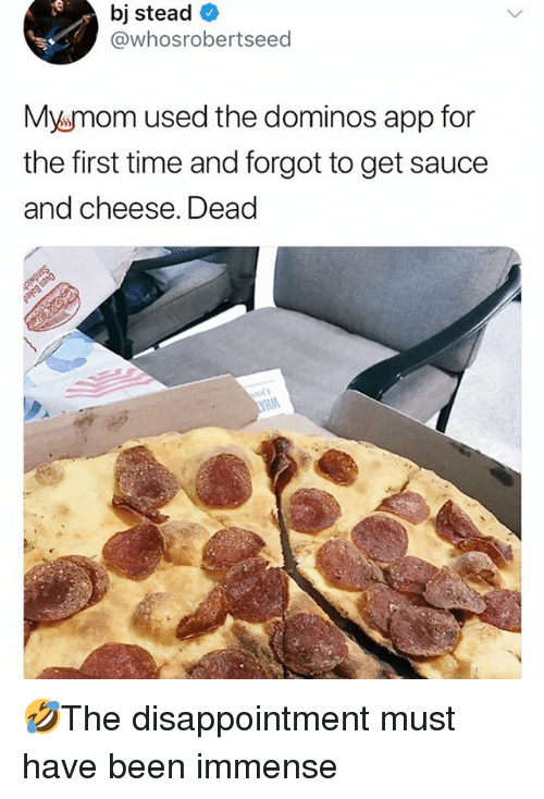 Dominos App: bj stead  @whosrobertseed  Mysmom used the dominos app for  the first time and forgot to get sauce  and cheese. Dead 🤣The disappointment must have been immense