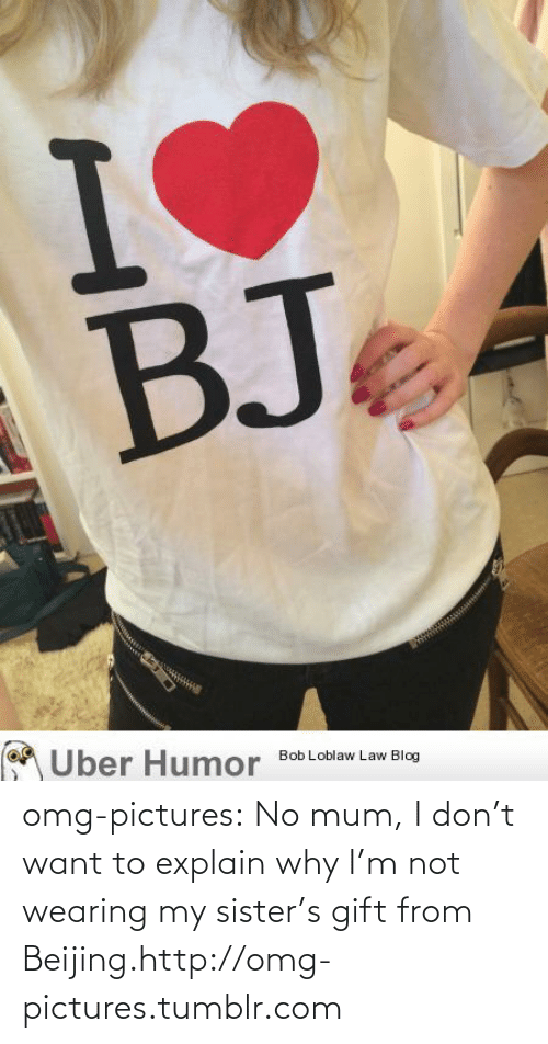 Bj: BJ  Uber Humor  Bob Loblaw Law Blog omg-pictures:  No mum, I don't want to explain why I'm not wearing my sister's gift from Beijing.http://omg-pictures.tumblr.com