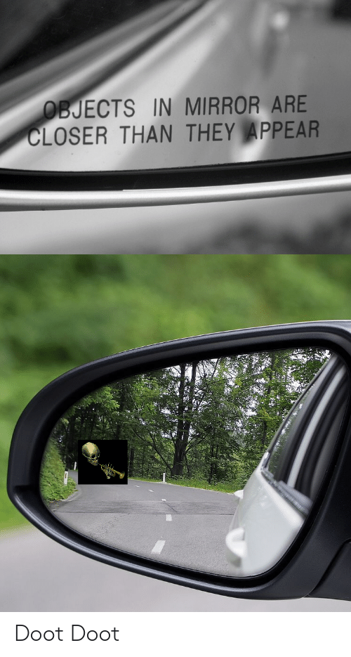 Doot Doot: BJECTS IN MIRROR ARE  CLOSER THAN THEY APPEAR Doot Doot