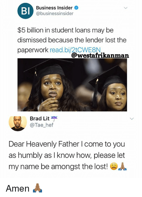 Lit, Memes, and Lost: Bl  Business Insider  @businessinsider  $5 billion in student loans may be  dismissed because the lender lost the  paperwork read.bi/2tCWE8N  @westafrikanman  Brad Lit  @Tae_hetf  Dear Heavenly Father l come to you  as humbly as I know how, please let  my name be amongst the lost! Amen 🙏🏾