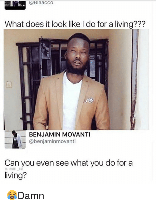 What Does It Look Like I Do For A Living: @Blaacco  What does it look like I do for a living???  BENJAMIN MOVANTI  @benjaminmovanti  Can you even see what you do for a  living?  G:OWILL ENT 😂Damn