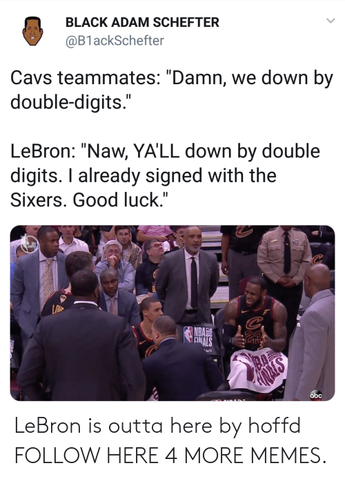 "Sixers: BLACK ADAM SCHEFTER  @B1 ackSchefter  Cavs teammates: ""Damn, we down by  double-digits  LeBron: ""Naw, YA'LL down by double  digits. I already signed with the  Sixers. Good luck.""  NBA  abc LeBron is outta here by hoffd FOLLOW HERE 4 MORE MEMES."