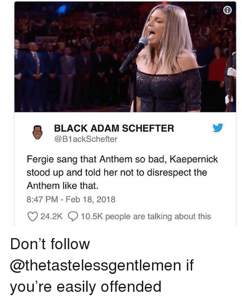 Bad, Fergie, and Sang: BLACK ADAM SCHEFTER  @B1ackSchefter  Fergie sang that Anthem so bad, Kaepernick  stood up and told her not to disrespect the  Anthem like that.  8:47 PM Feb 18, 2018  24.2K  10.5K people are talking about this Don't follow @thetastelessgentlemen if you're easily offended