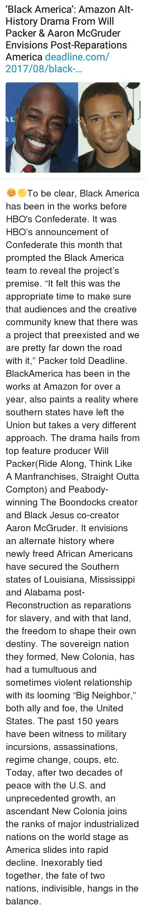 "Amazon, America, and Community: 'Black America': Amazon Alt-  History Drama From Will  Packer & Aaron McGruder  Envisions Post-Reparations  America deadline.com/  2017/08/black-...  AL ☺️✊To be clear, Black America has been in the works before HBO's Confederate. It was HBO's announcement of Confederate this month that prompted the Black America team to reveal the project's premise. ""It felt this was the appropriate time to make sure that audiences and the creative community knew that there was a project that preexisted and we are pretty far down the road with it,"" Packer told Deadline. BlackAmerica has been in the works at Amazon for over a year, also paints a reality where southern states have left the Union but takes a very different approach. The drama hails from top feature producer Will Packer(Ride Along, Think Like A Manfranchises, Straight Outta Compton) and Peabody-winning The Boondocks creator and Black Jesus co-creator Aaron McGruder. It envisions an alternate history where newly freed African Americans have secured the Southern states of Louisiana, Mississippi and Alabama post-Reconstruction as reparations for slavery, and with that land, the freedom to shape their own destiny. The sovereign nation they formed, New Colonia, has had a tumultuous and sometimes violent relationship with its looming ""Big Neighbor,"" both ally and foe, the United States. The past 150 years have been witness to military incursions, assassinations, regime change, coups, etc. Today, after two decades of peace with the U.S. and unprecedented growth, an ascendant New Colonia joins the ranks of major industrialized nations on the world stage as America slides into rapid decline. Inexorably tied together, the fate of two nations, indivisible, hangs in the balance."